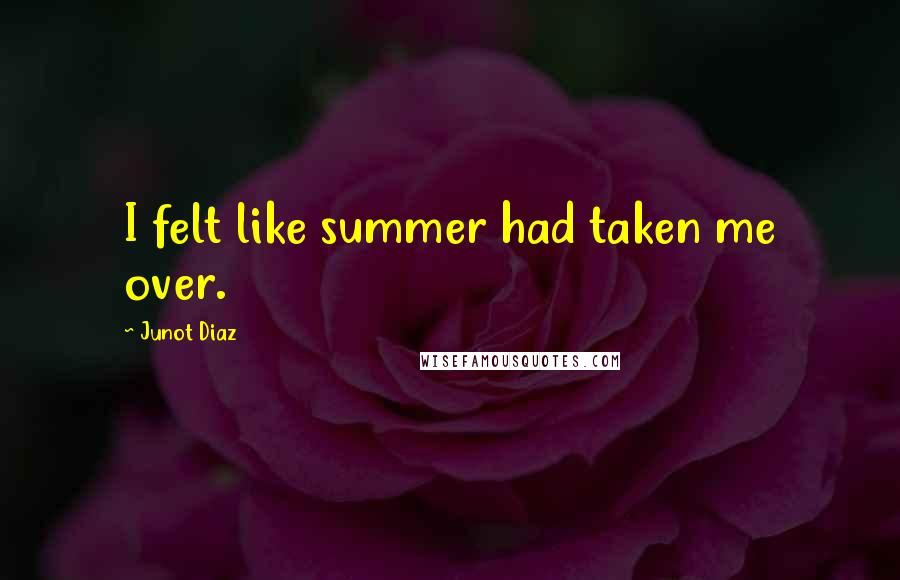 Junot Diaz quotes: I felt like summer had taken me over.
