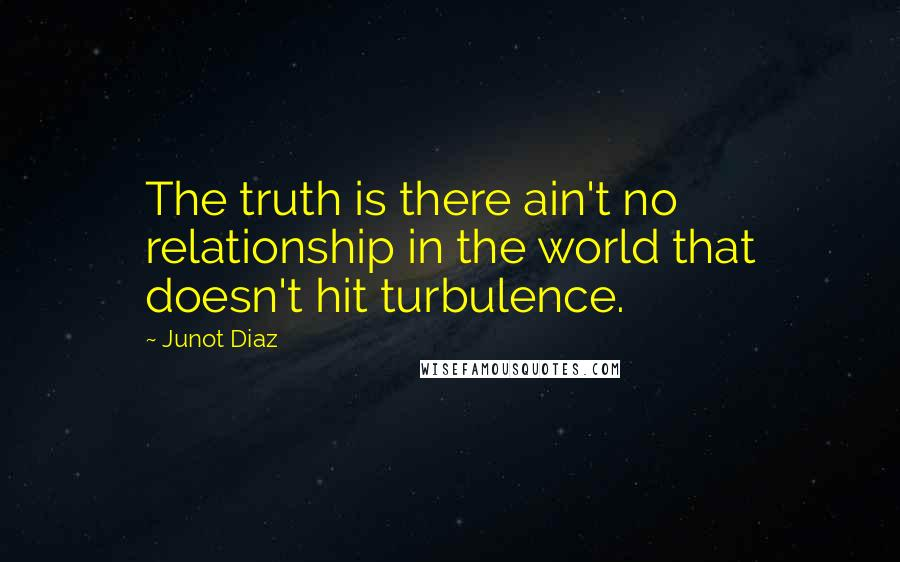 Junot Diaz quotes: The truth is there ain't no relationship in the world that doesn't hit turbulence.