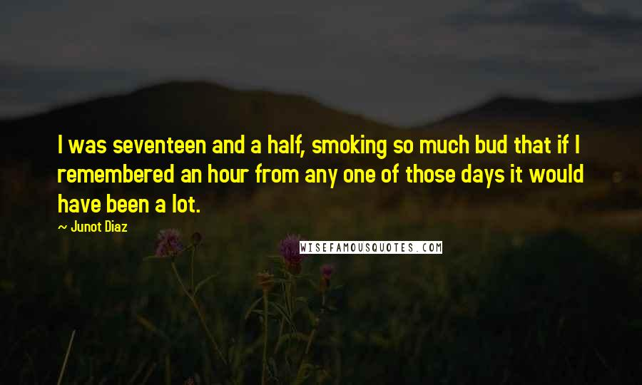 Junot Diaz quotes: I was seventeen and a half, smoking so much bud that if I remembered an hour from any one of those days it would have been a lot.
