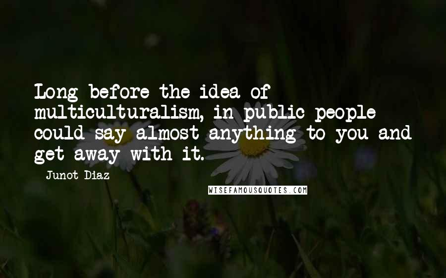 Junot Diaz quotes: Long before the idea of multiculturalism, in public people could say almost anything to you and get away with it.