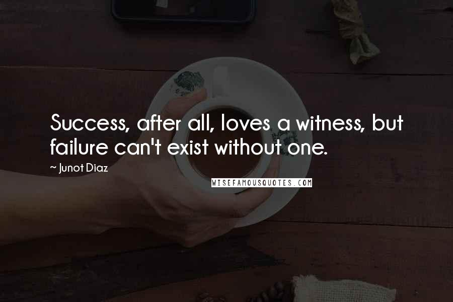 Junot Diaz quotes: Success, after all, loves a witness, but failure can't exist without one.