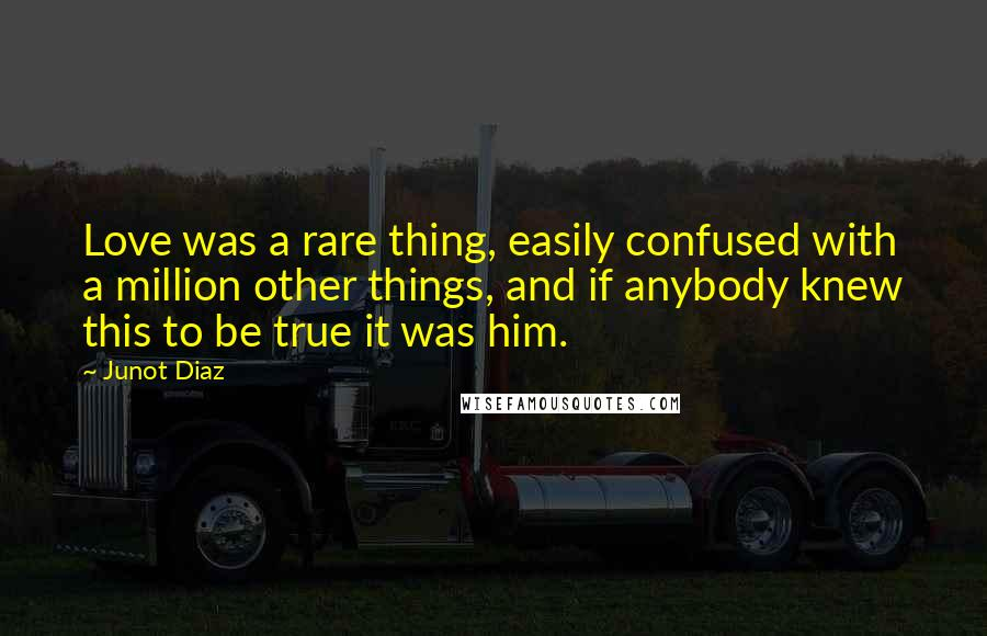 Junot Diaz quotes: Love was a rare thing, easily confused with a million other things, and if anybody knew this to be true it was him.