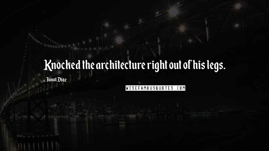Junot Diaz quotes: Knocked the architecture right out of his legs.