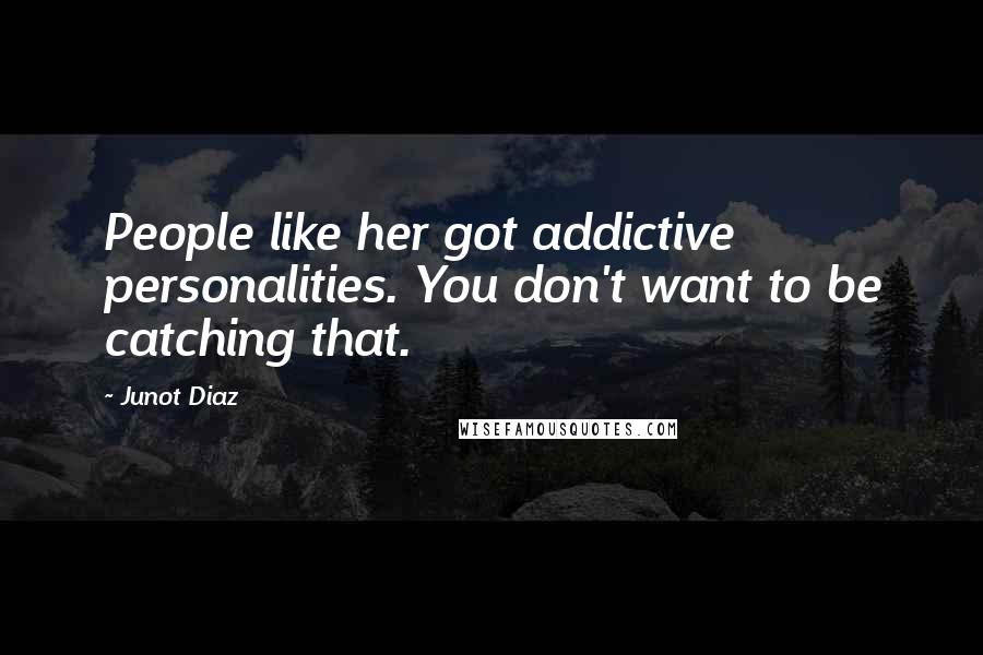 Junot Diaz quotes: People like her got addictive personalities. You don't want to be catching that.