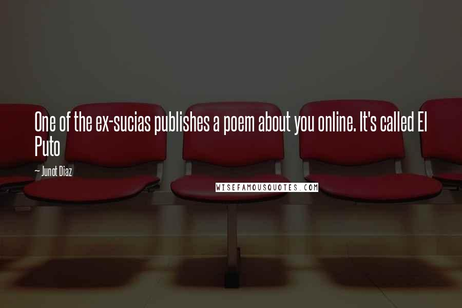 Junot Diaz quotes: One of the ex-sucias publishes a poem about you online. It's called El Puto