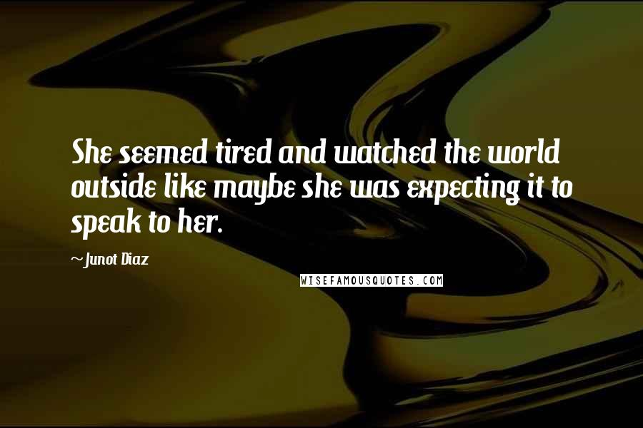 Junot Diaz quotes: She seemed tired and watched the world outside like maybe she was expecting it to speak to her.