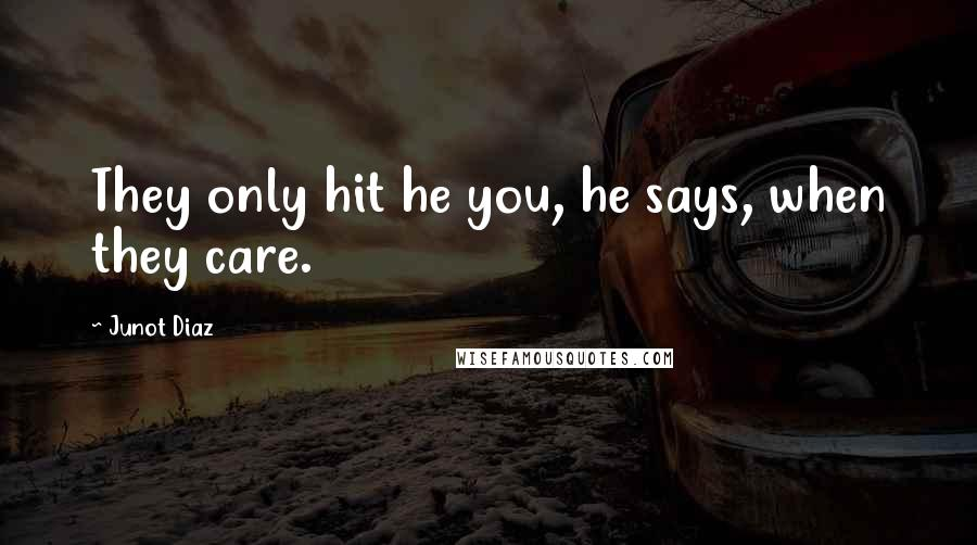 Junot Diaz quotes: They only hit he you, he says, when they care.