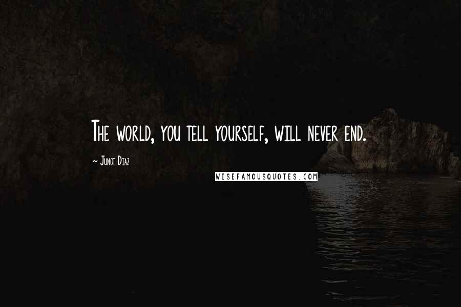 Junot Diaz quotes: The world, you tell yourself, will never end.