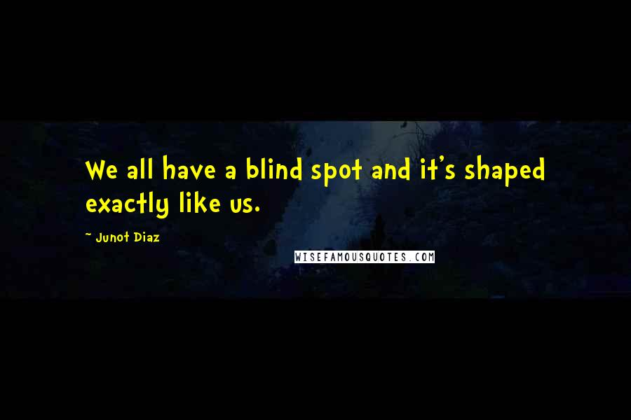 Junot Diaz quotes: We all have a blind spot and it's shaped exactly like us.