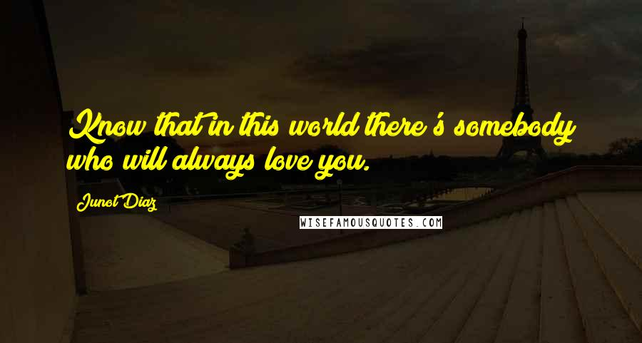 Junot Diaz quotes: Know that in this world there's somebody who will always love you.
