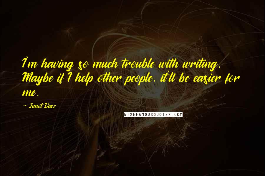 Junot Diaz quotes: I'm having so much trouble with writing. Maybe if I help other people, it'll be easier for me.