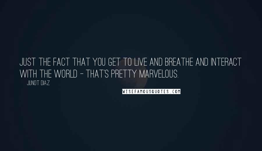 Junot Diaz quotes: Just the fact that you get to live and breathe and interact with the world - that's pretty marvelous.