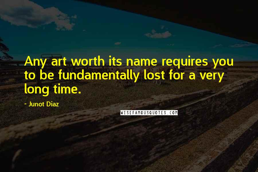 Junot Diaz quotes: Any art worth its name requires you to be fundamentally lost for a very long time.