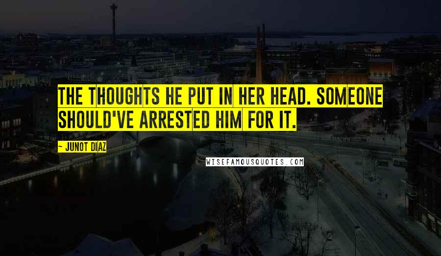 Junot Diaz quotes: The thoughts he put in her head. Someone should've arrested him for it.