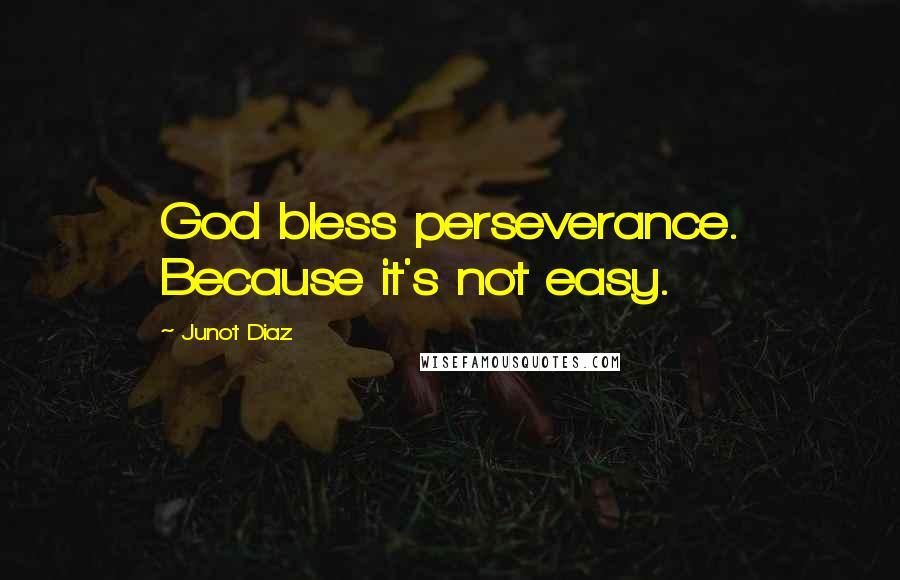 Junot Diaz quotes: God bless perseverance. Because it's not easy.