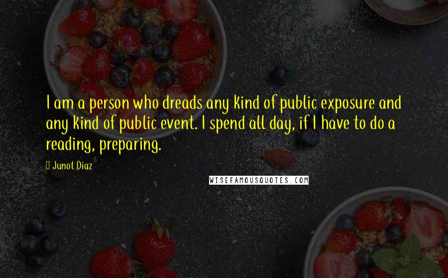 Junot Diaz quotes: I am a person who dreads any kind of public exposure and any kind of public event. I spend all day, if I have to do a reading, preparing.