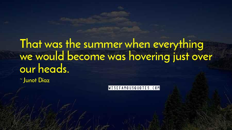 Junot Diaz quotes: That was the summer when everything we would become was hovering just over our heads.