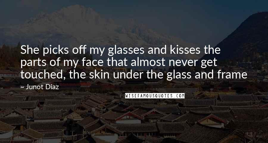 Junot Diaz quotes: She picks off my glasses and kisses the parts of my face that almost never get touched, the skin under the glass and frame