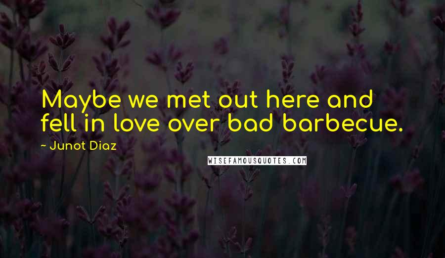 Junot Diaz quotes: Maybe we met out here and fell in love over bad barbecue.
