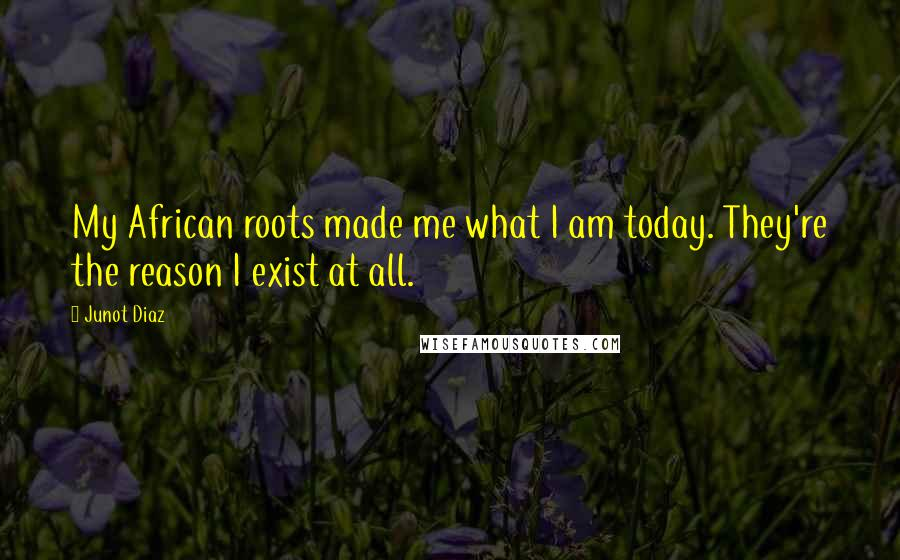 Junot Diaz quotes: My African roots made me what I am today. They're the reason I exist at all.