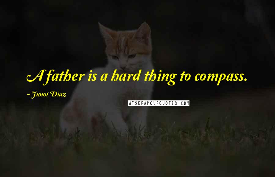 Junot Diaz quotes: A father is a hard thing to compass.