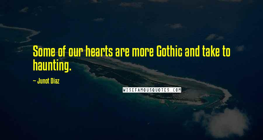 Junot Diaz quotes: Some of our hearts are more Gothic and take to haunting.