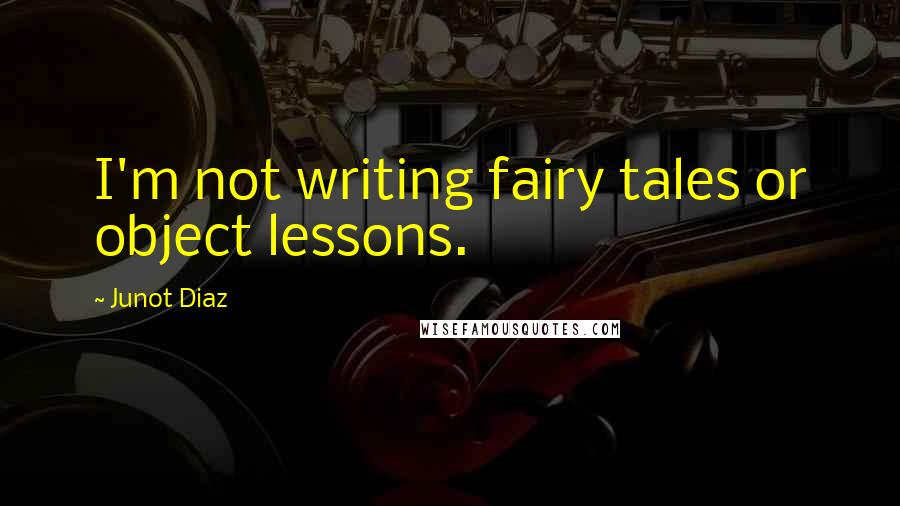 Junot Diaz quotes: I'm not writing fairy tales or object lessons.