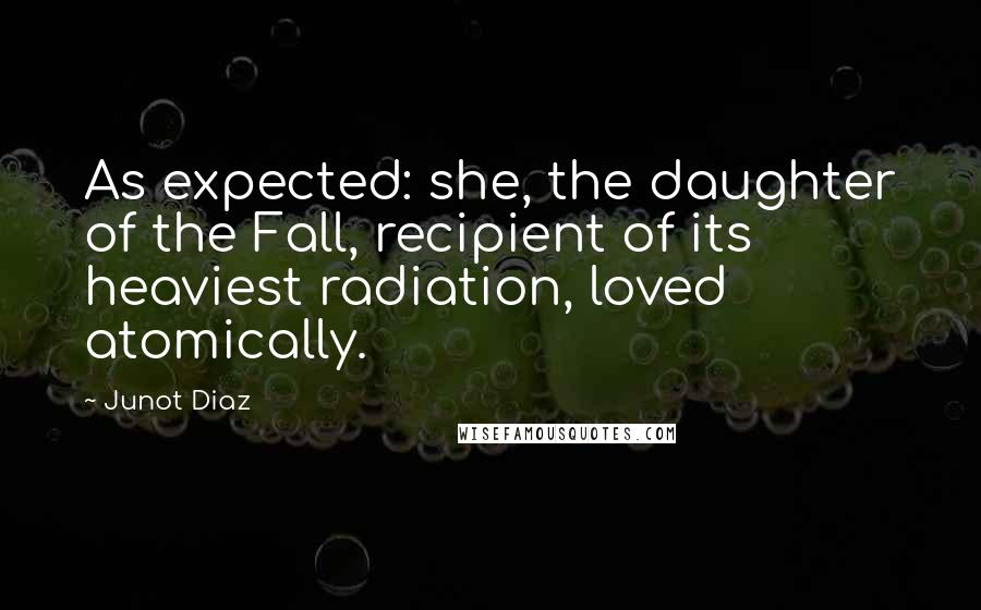 Junot Diaz quotes: As expected: she, the daughter of the Fall, recipient of its heaviest radiation, loved atomically.