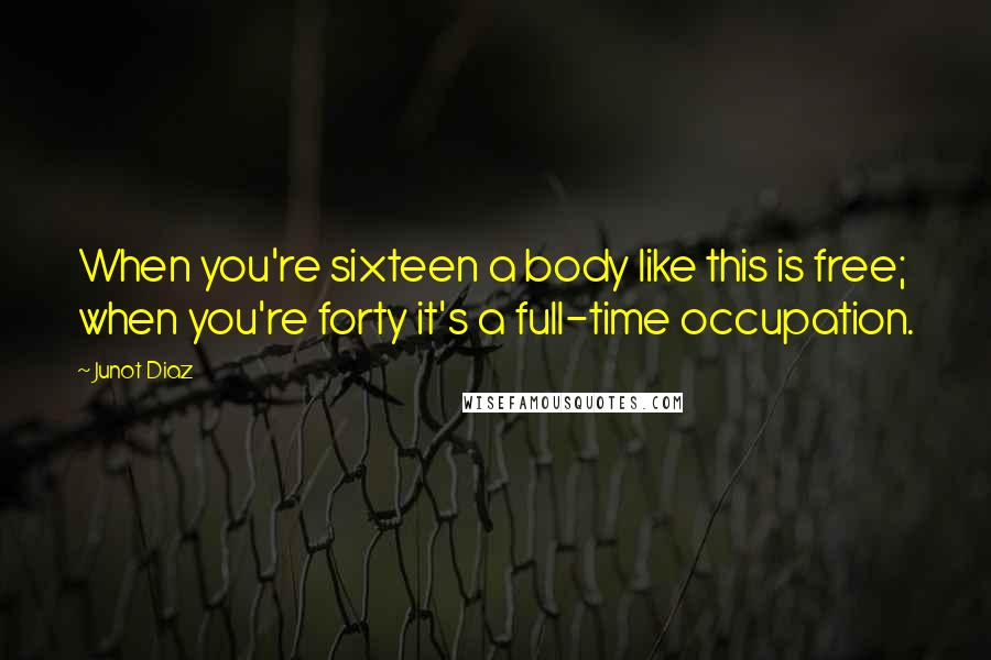 Junot Diaz quotes: When you're sixteen a body like this is free; when you're forty it's a full-time occupation.