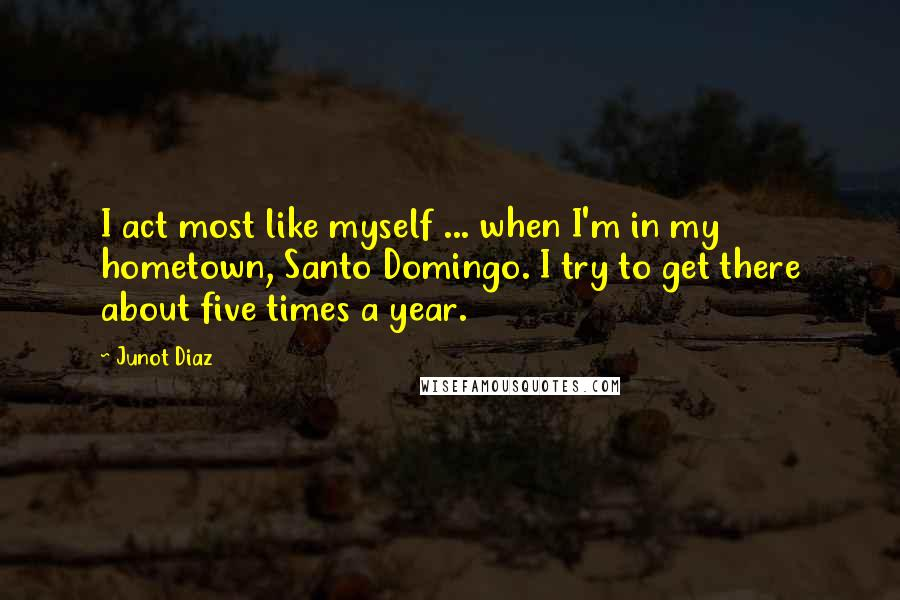 Junot Diaz quotes: I act most like myself ... when I'm in my hometown, Santo Domingo. I try to get there about five times a year.