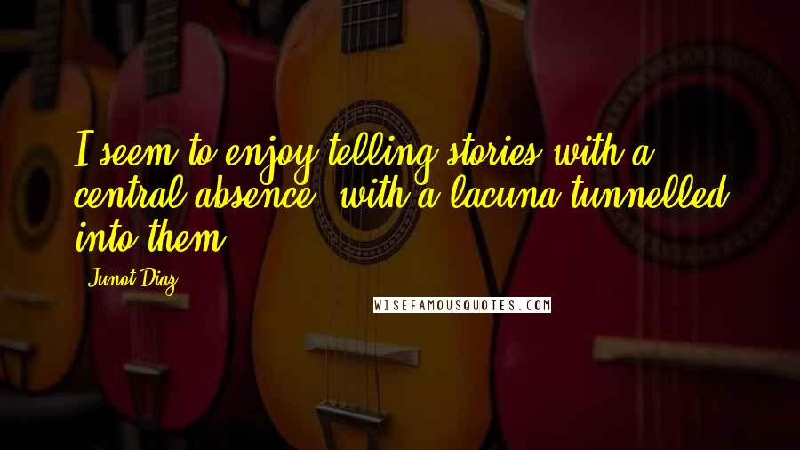Junot Diaz quotes: I seem to enjoy telling stories with a central absence, with a lacuna tunnelled into them.