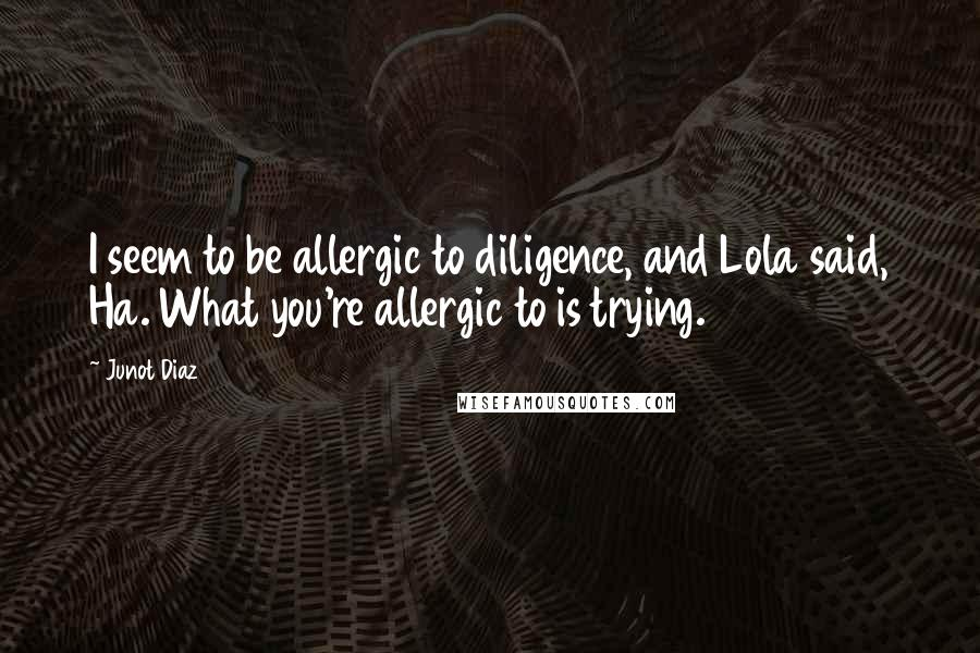 Junot Diaz quotes: I seem to be allergic to diligence, and Lola said, Ha. What you're allergic to is trying.