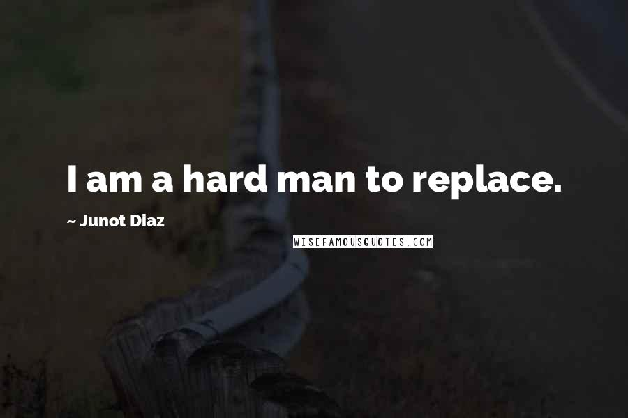 Junot Diaz quotes: I am a hard man to replace.