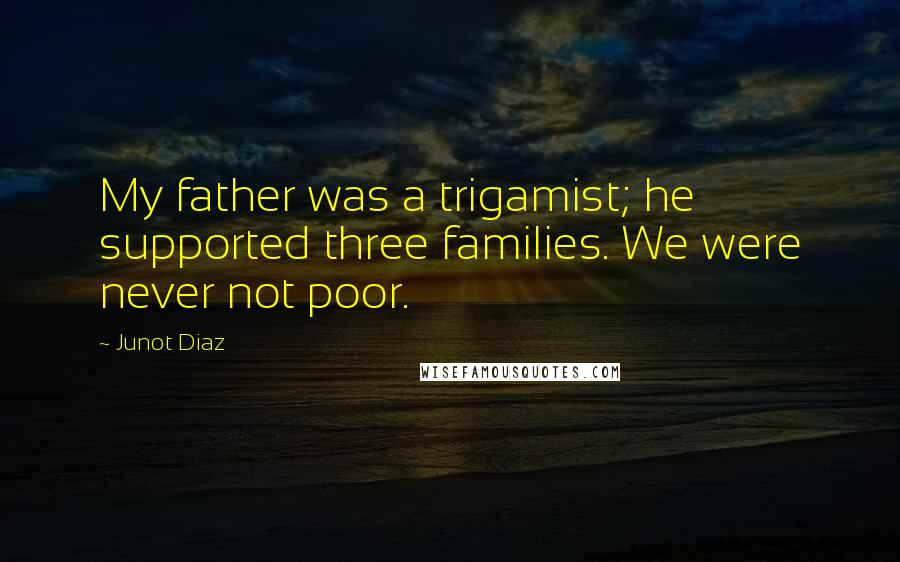 Junot Diaz quotes: My father was a trigamist; he supported three families. We were never not poor.