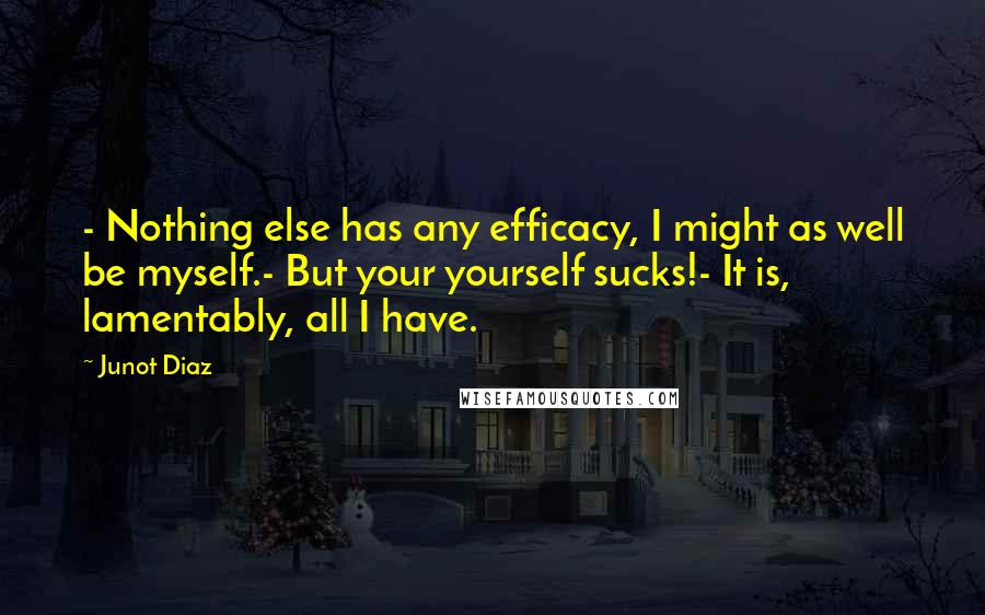 Junot Diaz quotes: - Nothing else has any efficacy, I might as well be myself.- But your yourself sucks!- It is, lamentably, all I have.
