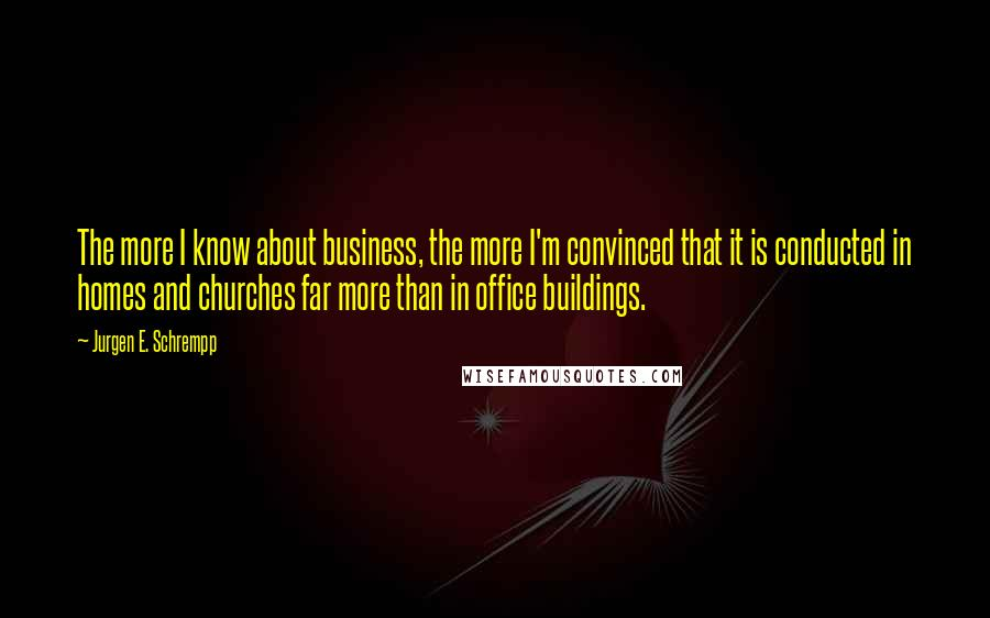 Jurgen E. Schrempp quotes: The more I know about business, the more I'm convinced that it is conducted in homes and churches far more than in office buildings.