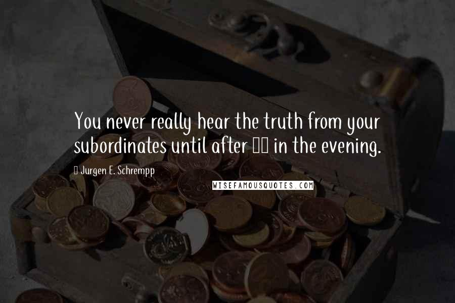 Jurgen E. Schrempp quotes: You never really hear the truth from your subordinates until after 10 in the evening.