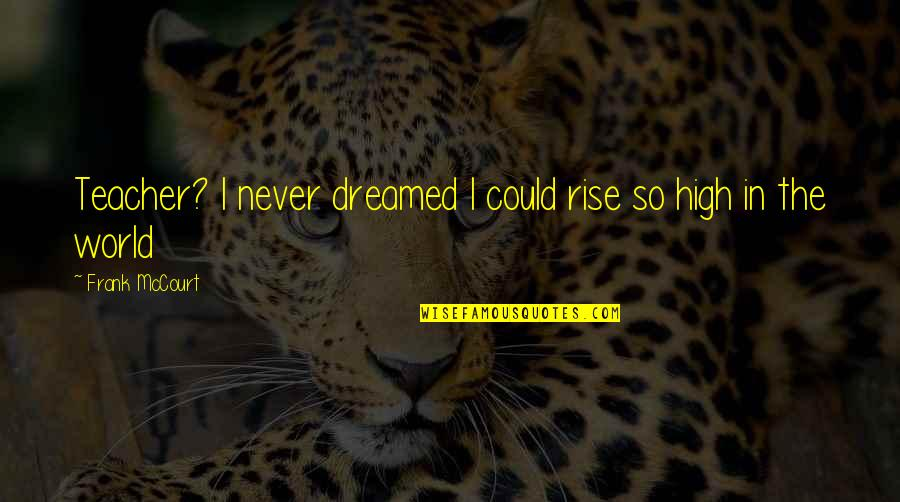 Juses Crust Quotes By Frank McCourt: Teacher? I never dreamed I could rise so