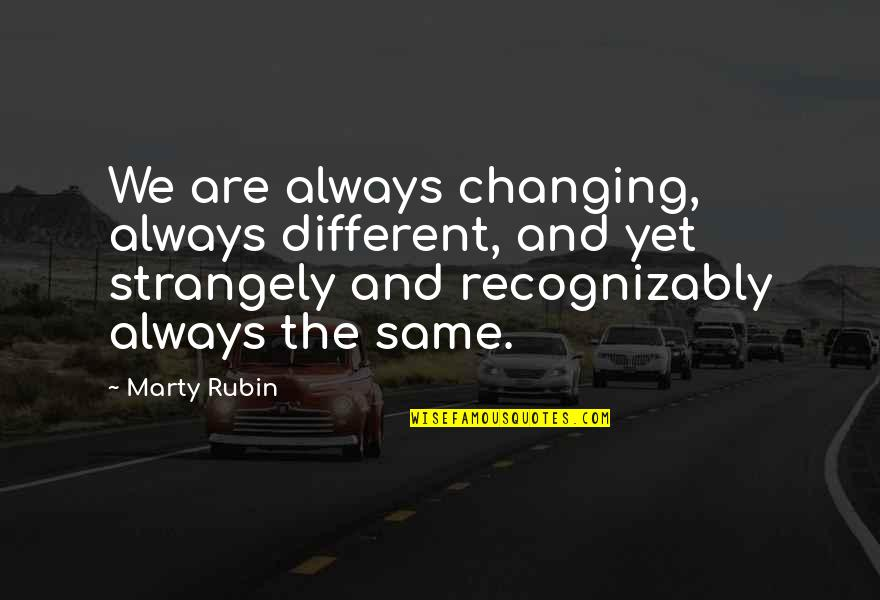 Juses Crust Quotes By Marty Rubin: We are always changing, always different, and yet