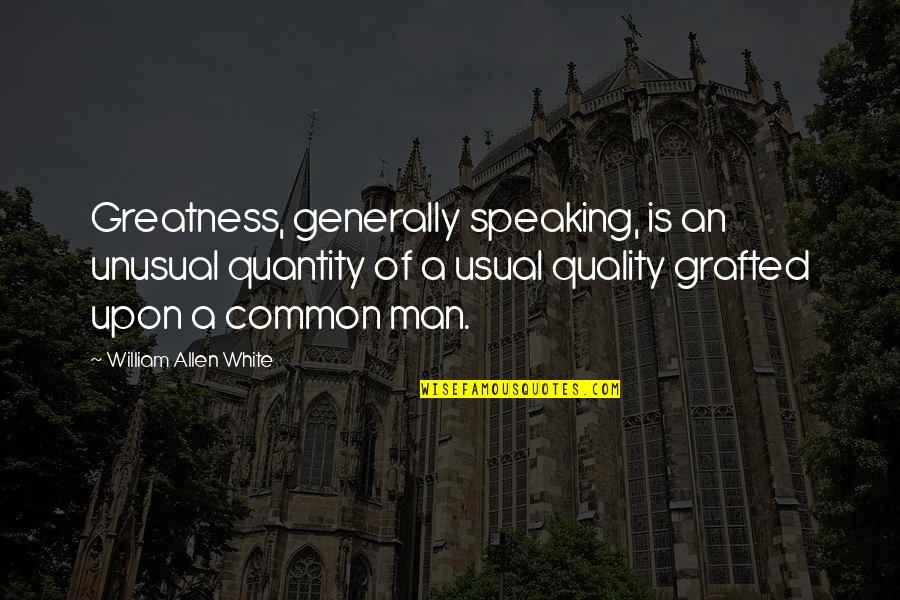 Juses Crust Quotes By William Allen White: Greatness, generally speaking, is an unusual quantity of