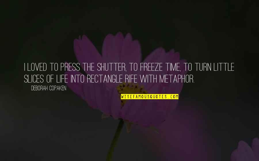 Just A Little More Time Quotes By Deborah Copaken: I loved to press the shutter, to freeze