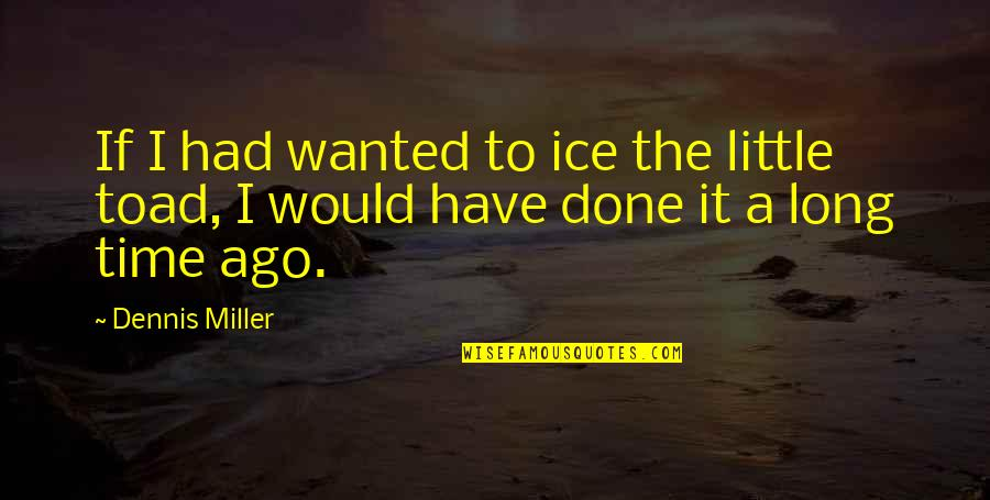 Just A Little More Time Quotes By Dennis Miller: If I had wanted to ice the little