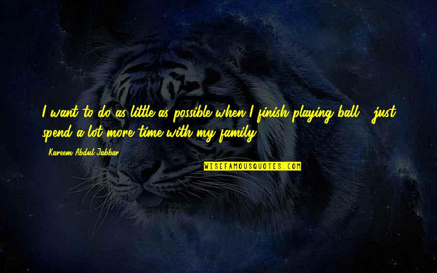 Just A Little More Time Quotes By Kareem Abdul-Jabbar: I want to do as little as possible