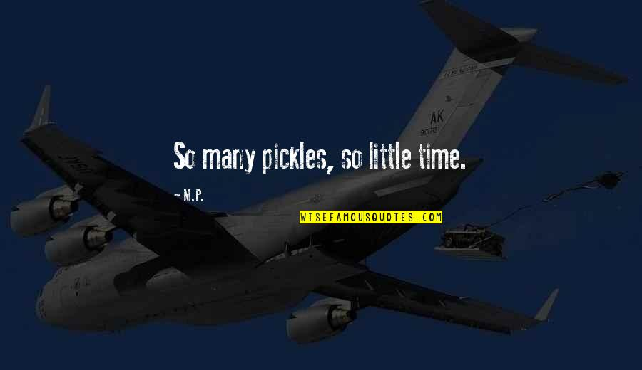 Just A Little More Time Quotes By M.P.: So many pickles, so little time.