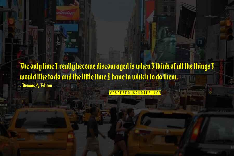 Just A Little More Time Quotes By Thomas A. Edison: The only time I really become discouraged is