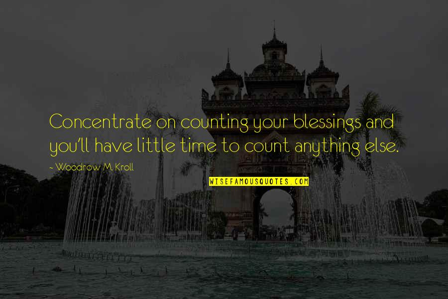 Just A Little More Time Quotes By Woodrow M. Kroll: Concentrate on counting your blessings and you'll have