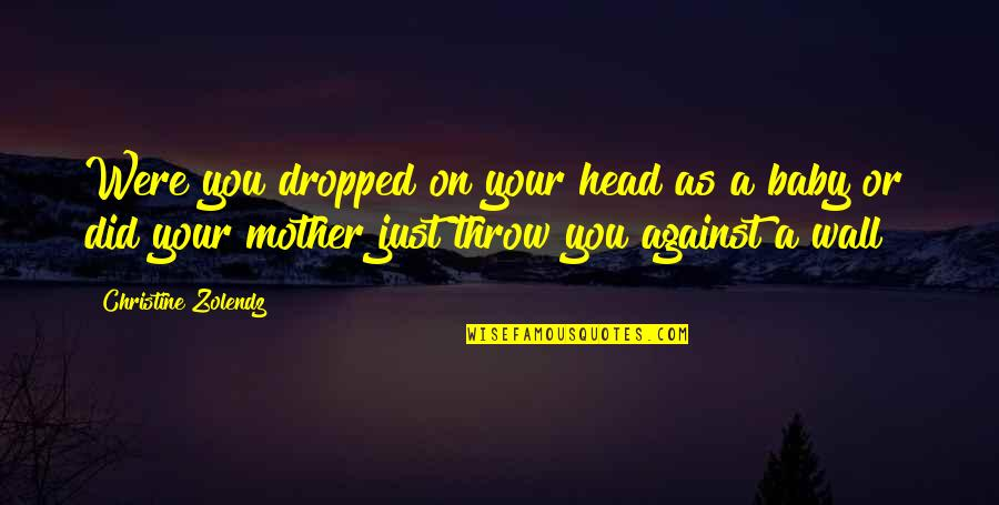 Just A Mother Quotes By Christine Zolendz: Were you dropped on your head as a