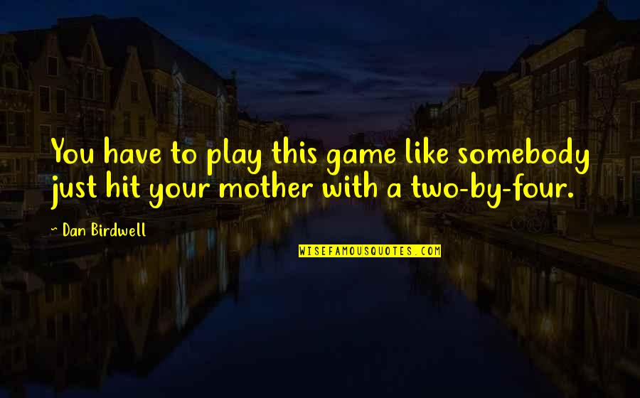 Just A Mother Quotes By Dan Birdwell: You have to play this game like somebody