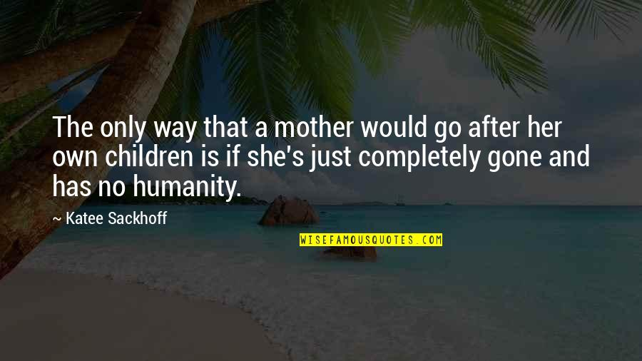 Just A Mother Quotes By Katee Sackhoff: The only way that a mother would go