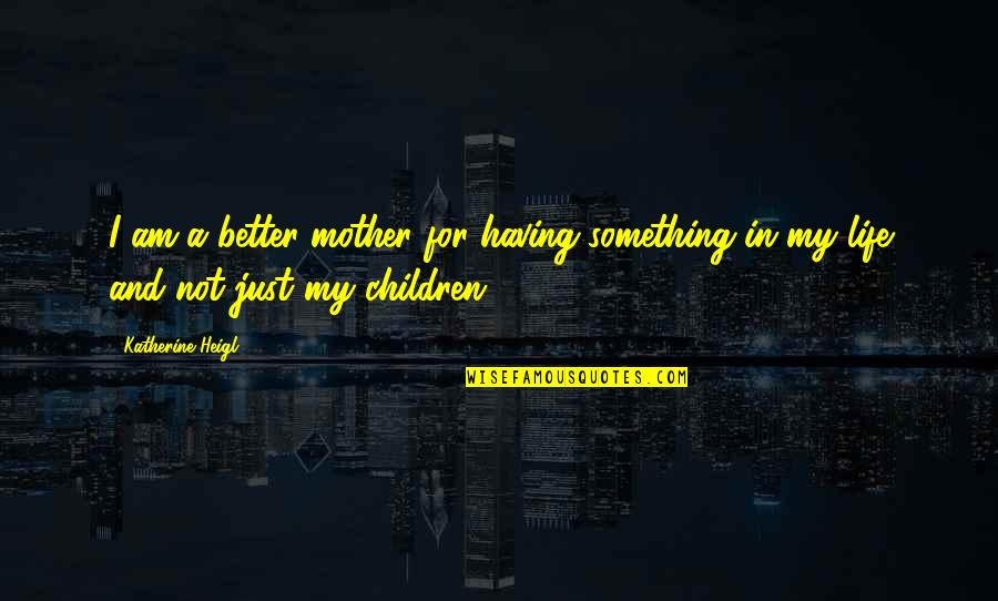 Just A Mother Quotes By Katherine Heigl: I am a better mother for having something